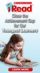 Scholastic, iRead, Close the Achievement Gap for our Youngest Learners.